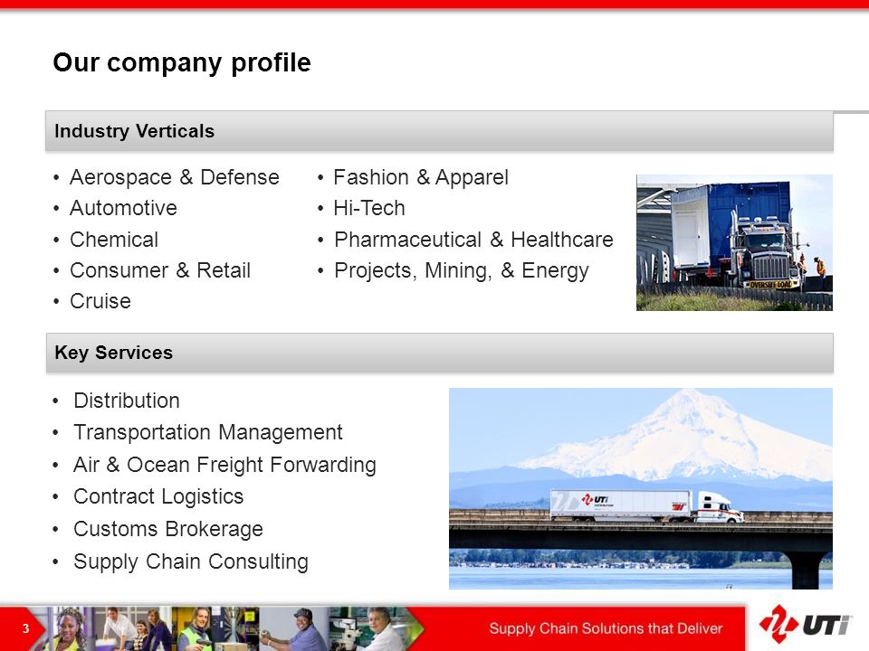 Our company profile 3 Distribution Transportation Management Air & Ocean Freight Forwarding Contract Logistics Customs Brokerage Supply Chain Consulting Key Services Aerospace & Defense Automotive Chemical Consumer & Retail Cruise Fashion & Apparel Hi-Tech Pharmaceutical & Healthcare Projects, Mining, & Energy Industry Verticals