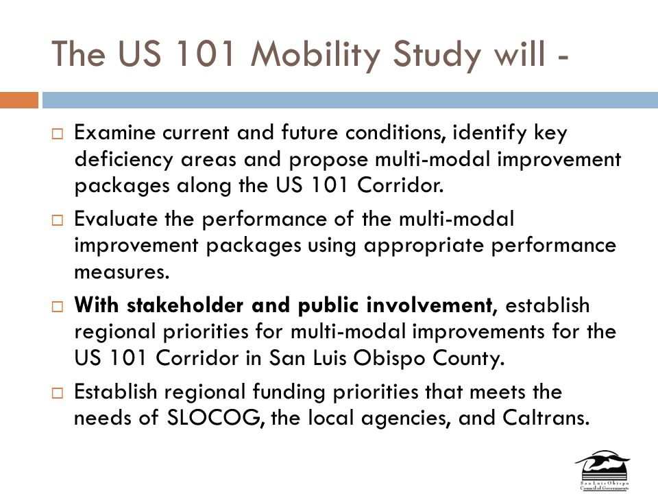 The US 101 Mobility Study will -  Examine current and future conditions, identify key deficiency areas and propose multi-modal improvement packages along the US 101 Corridor.