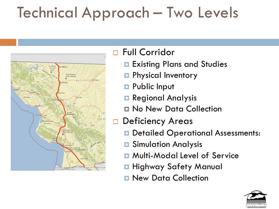 Technical Approach – Two Levels  Full Corridor  Existing Plans and Studies  Physical Inventory  Public Input  Regional Analysis  No New Data Collection  Deficiency Areas  Detailed Operational Assessments:  Simulation Analysis  Multi-Modal Level of Service  Highway Safety Manual  New Data Collection