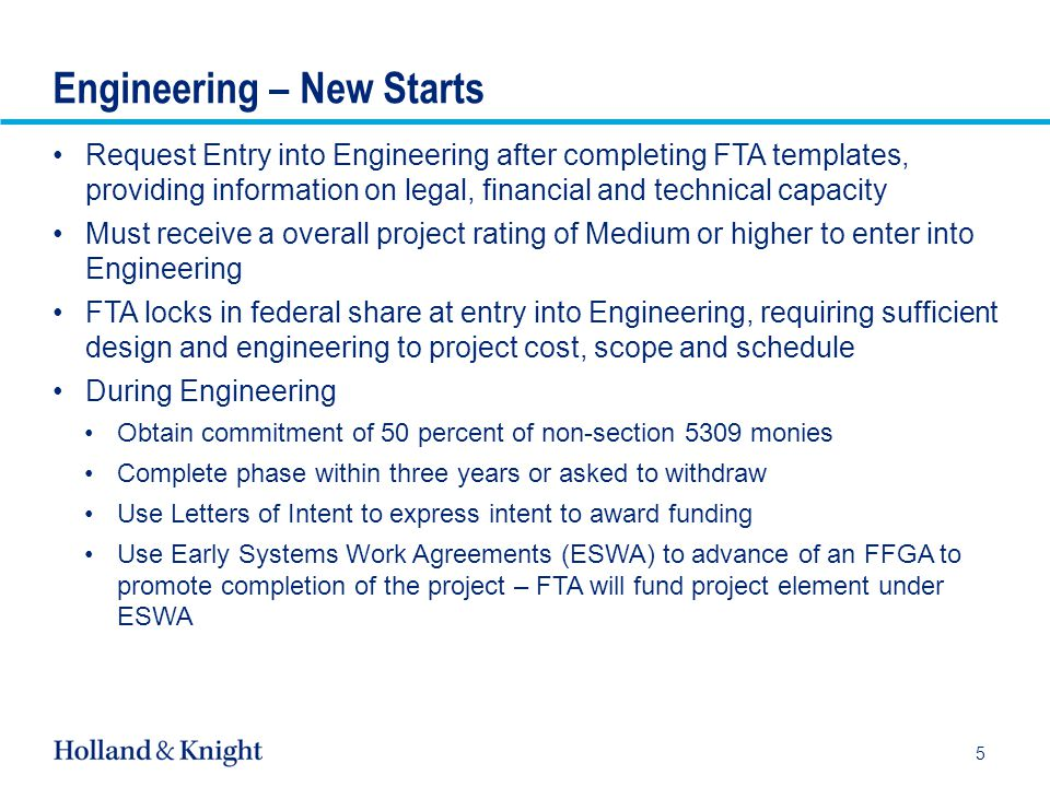 Sub-Title Top Guide 6.22 Chart-Title Top Guide 5.35 Body Top Guide 4.16 Body Bottom Guide 7.80 Left guide Right guide Engineering – New Starts Request Entry into Engineering after completing FTA templates, providing information on legal, financial and technical capacity Must receive a overall project rating of Medium or higher to enter into Engineering FTA locks in federal share at entry into Engineering, requiring sufficient design and engineering to project cost, scope and schedule During Engineering Obtain commitment of 50 percent of non-section 5309 monies Complete phase within three years or asked to withdraw Use Letters of Intent to express intent to award funding Use Early Systems Work Agreements (ESWA) to advance of an FFGA to promote completion of the project – FTA will fund project element under ESWA 5