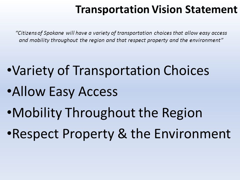 Transportation Vision Statement Variety of Transportation Choices Allow Easy Access Mobility Throughout the Region Respect Property & the Environment Citizens of Spokane will have a variety of transportation choices that allow easy access and mobility throughout the region and that respect property and the environment