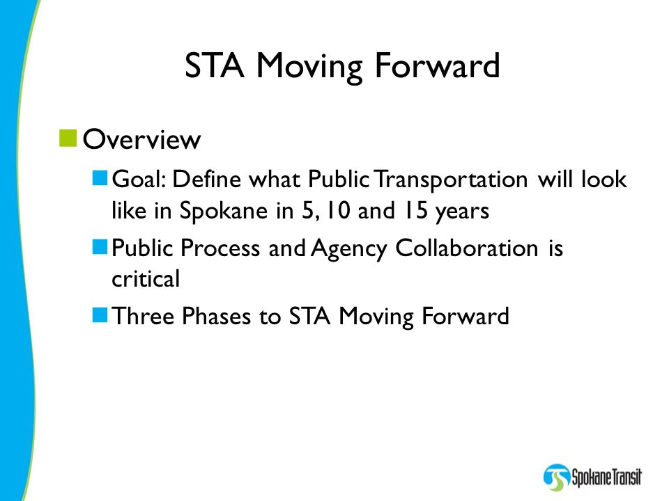 STA Moving Forward Overview Goal: Define what Public Transportation will look like in Spokane in 5, 10 and 15 years Public Process and Agency Collaboration is critical Three Phases to STA Moving Forward