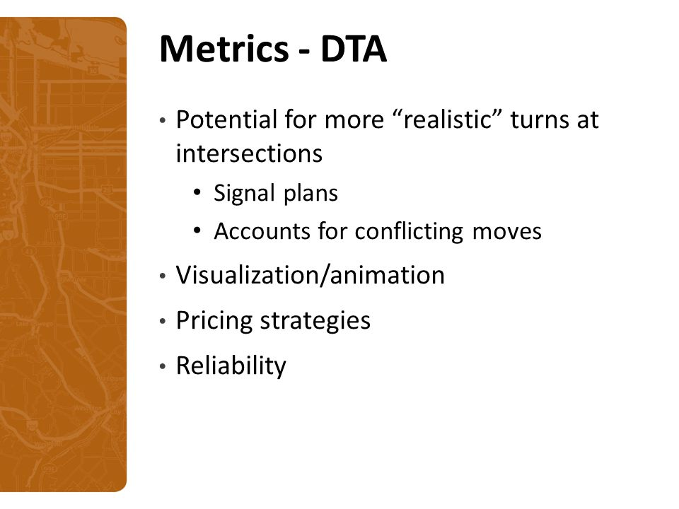 Metrics - DTA Potential for more realistic turns at intersections Signal plans Accounts for conflicting moves Visualization/animation Pricing strategies Reliability