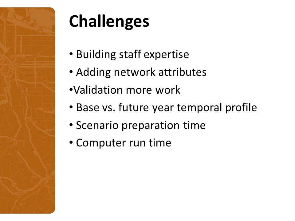 Challenges Building staff expertise Adding network attributes Validation more work Base vs.