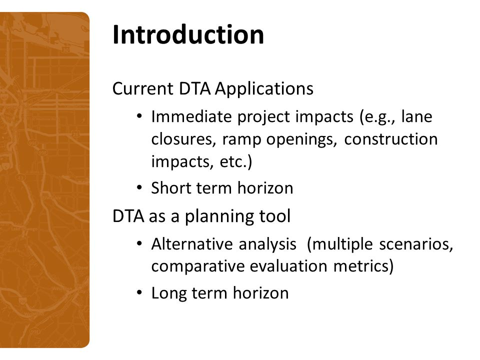 Introduction Current DTA Applications Immediate project impacts (e.g., lane closures, ramp openings, construction impacts, etc.) Short term horizon DTA as a planning tool Alternative analysis (multiple scenarios, comparative evaluation metrics) Long term horizon