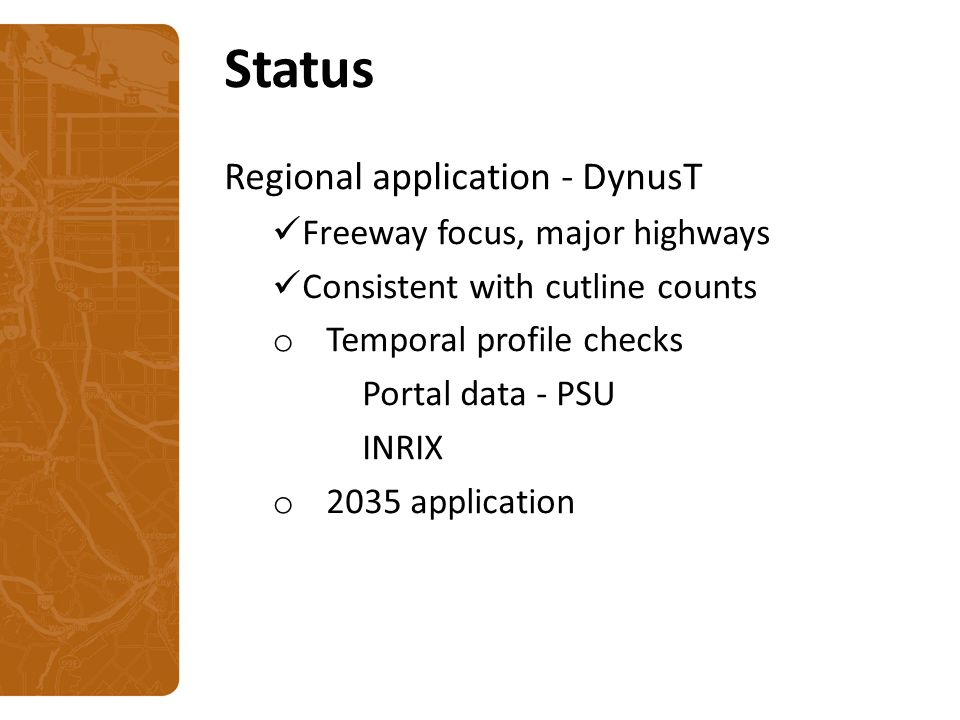 Status Regional application - DynusT Freeway focus, major highways Consistent with cutline counts o Temporal profile checks Portal data - PSU INRIX o 2035 application