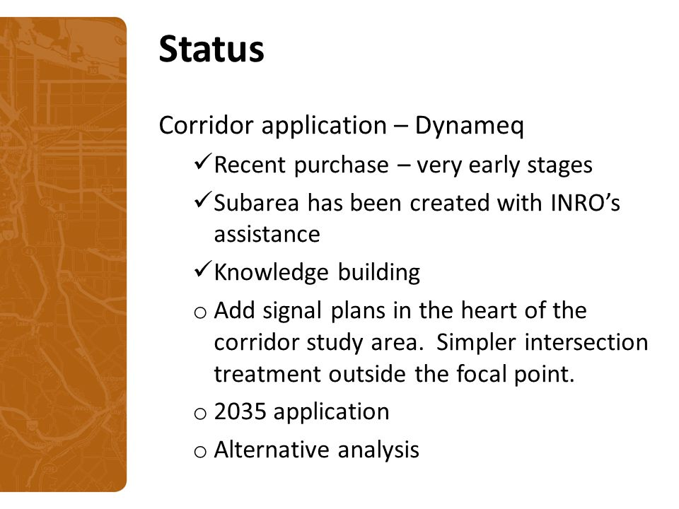Status Corridor application – Dynameq Recent purchase – very early stages Subarea has been created with INRO's assistance Knowledge building o Add signal plans in the heart of the corridor study area.