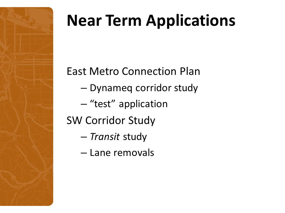 Near Term Applications East Metro Connection Plan – Dynameq corridor study – test application SW Corridor Study – Transit study – Lane removals