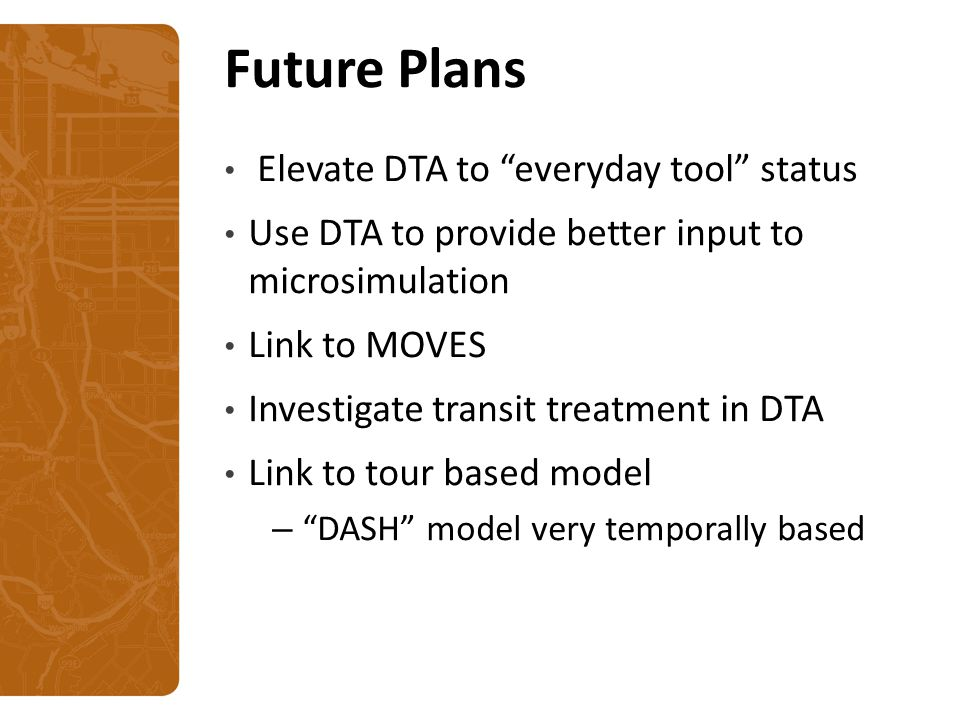 Future Plans Elevate DTA to everyday tool status Use DTA to provide better input to microsimulation Link to MOVES Investigate transit treatment in DTA Link to tour based model – DASH model very temporally based