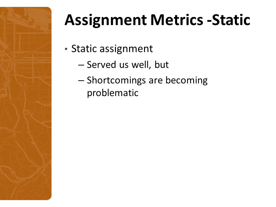 Assignment Metrics -Static Static assignment – Served us well, but – Shortcomings are becoming problematic