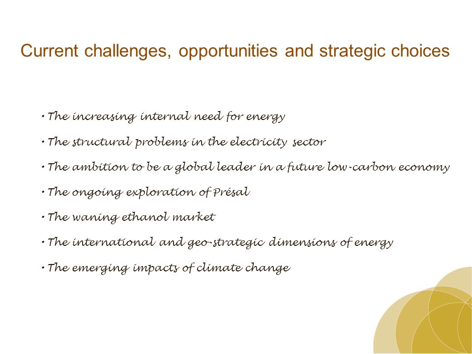 Current challenges, opportunities and strategic choices The increasing internal need for energy The structural problems in the electricity sector The ambition to be a global leader in a future low-carbon economy The ongoing exploration of Présal The waning ethanol market The international and geo-strategic dimensions of energy The emerging impacts of climate change