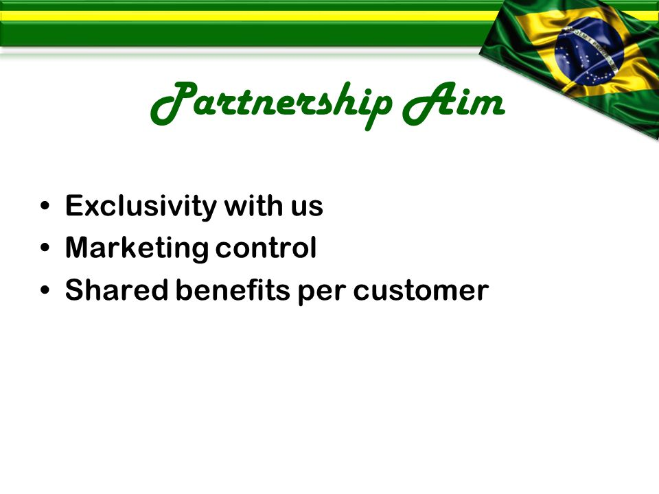 Partnership Aim Exclusivity with us Marketing control Shared benefits per customer