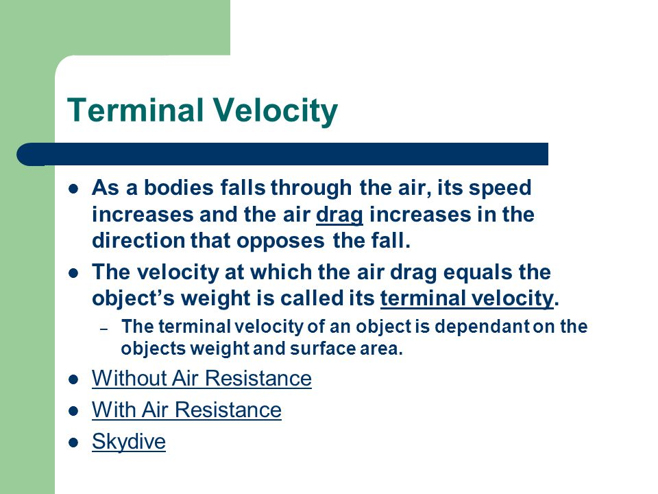 Terminal Velocity As a bodies falls through the air, its speed increases and the air drag increases in the direction that opposes the fall.