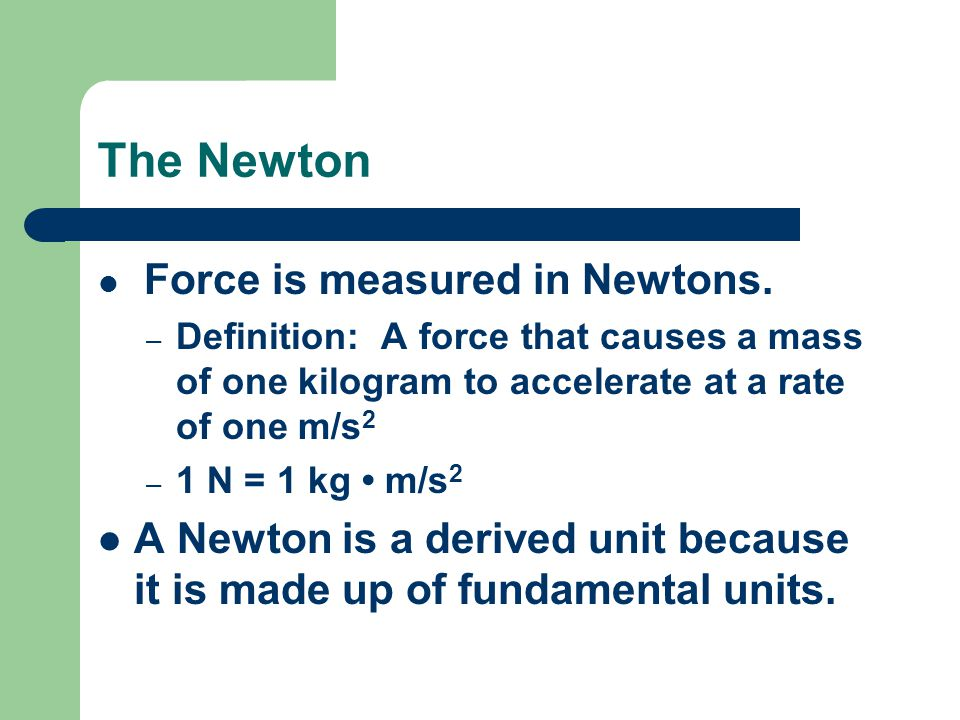 The Newton Force is measured in Newtons.