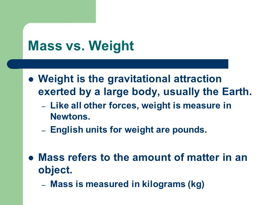 Mass vs. Weight Weight is the gravitational attraction exerted by a large body, usually the Earth.