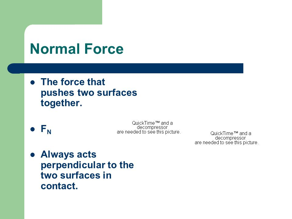 Normal Force The force that pushes two surfaces together.