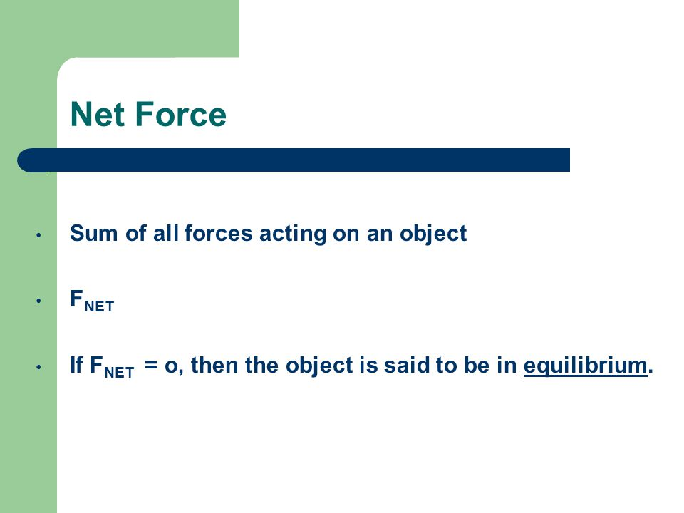 Net Force Sum of all forces acting on an object F NET If F NET = o, then the object is said to be in equilibrium.