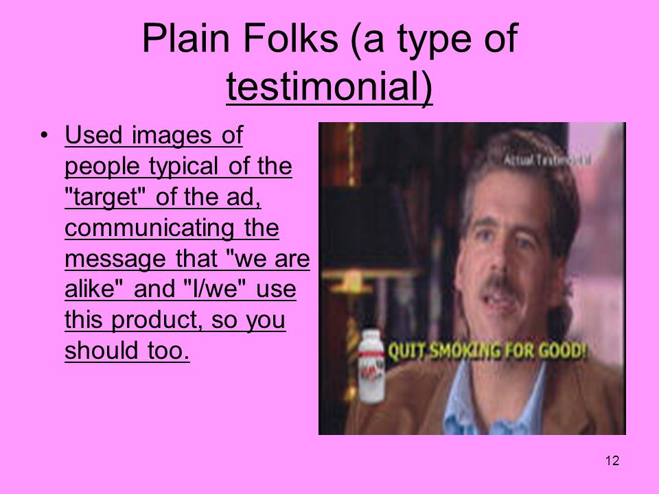 Plain Folks (a type of testimonial) Used images of people typical of the target of the ad, communicating the message that we are alike and I/we use this product, so you should too.