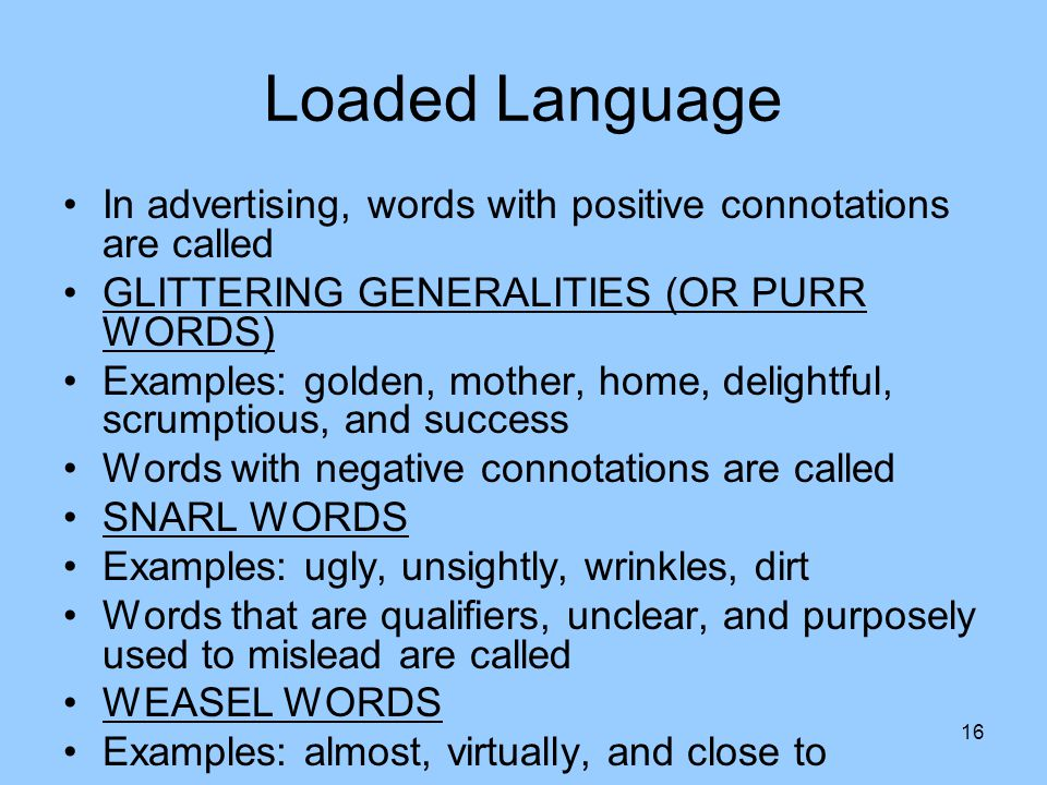 Loaded Language In advertising, words with positive connotations are called GLITTERING GENERALITIES (OR PURR WORDS) Examples: golden, mother, home, delightful, scrumptious, and success Words with negative connotations are called SNARL WORDS Examples: ugly, unsightly, wrinkles, dirt Words that are qualifiers, unclear, and purposely used to mislead are called WEASEL WORDS Examples: almost, virtually, and close to 16