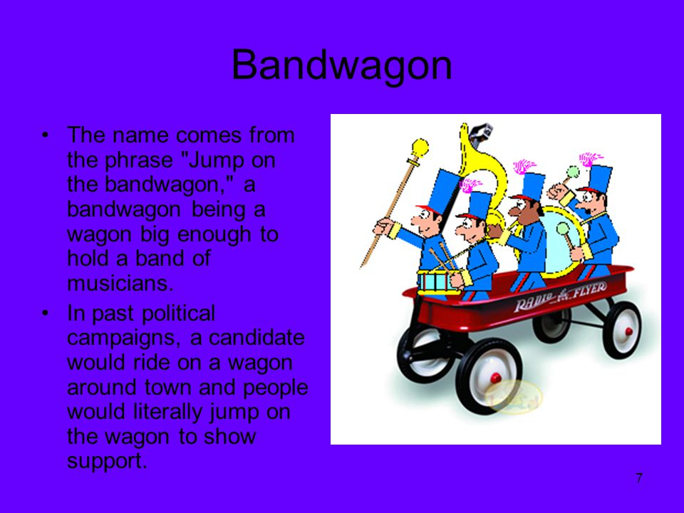 Bandwagon The name comes from the phrase Jump on the bandwagon, a bandwagon being a wagon big enough to hold a band of musicians.