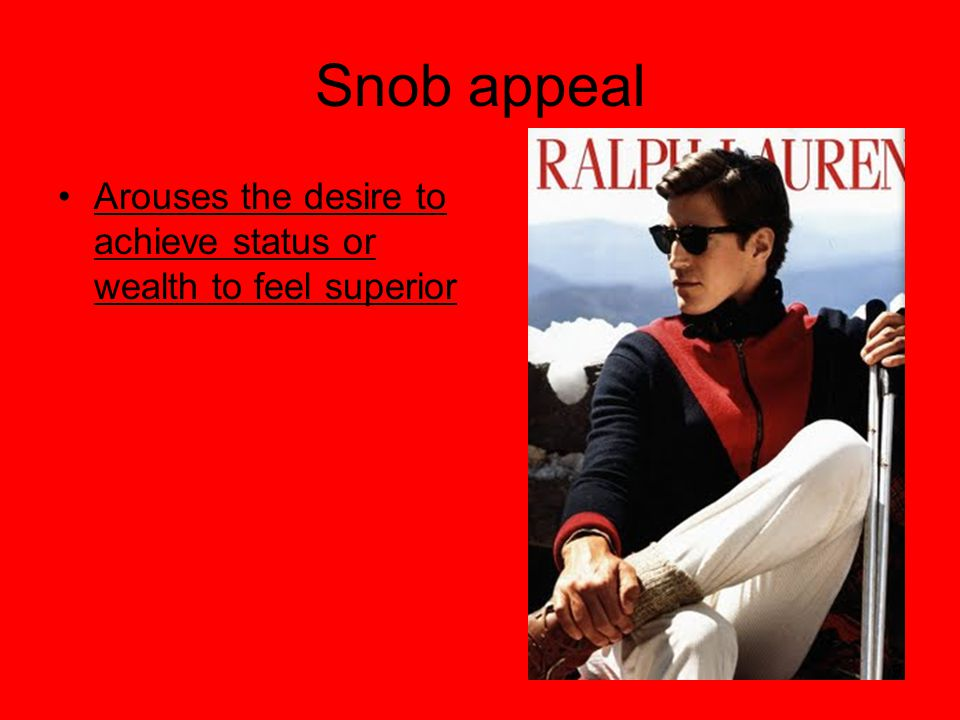 Snob appeal Arouses the desire to achieve status or wealth to feel superior 9