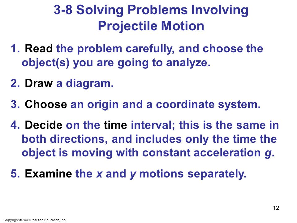 Copyright © 2009 Pearson Education, Inc. 3-8 Solving Problems Involving Projectile Motion 1.