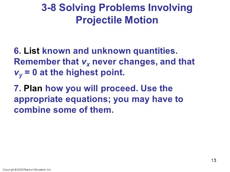 Copyright © 2009 Pearson Education, Inc. 3-8 Solving Problems Involving Projectile Motion 6.