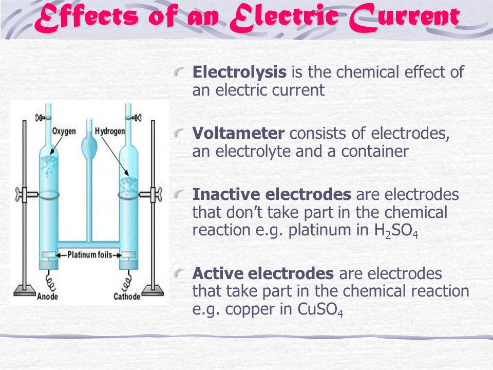 Effects of an Electric Current Electrolysis is the chemical effect of an electric current Voltameter consists of electrodes, an electrolyte and a container Inactive electrodes are electrodes that don't take part in the chemical reaction e.g.