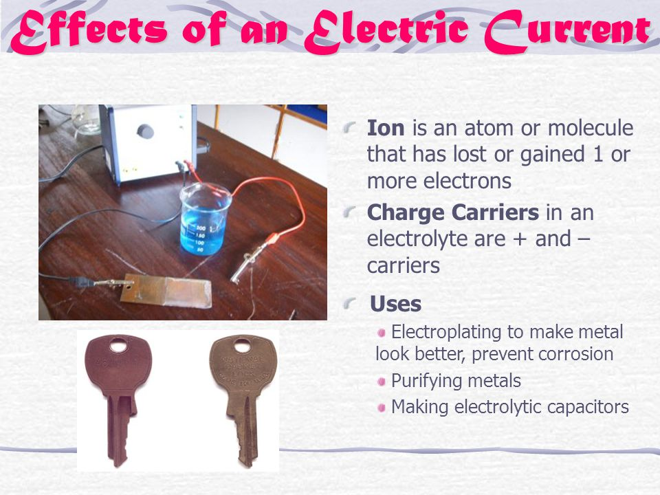 Effects of an Electric Current Ion is an atom or molecule that has lost or gained 1 or more electrons Charge Carriers in an electrolyte are + and – carriers Uses Electroplating to make metal look better, prevent corrosion Purifying metals Making electrolytic capacitors
