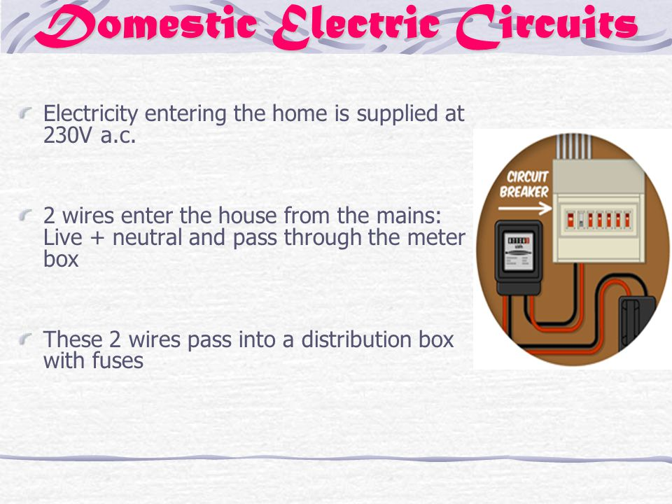 Domestic Electric Circuits Electricity entering the home is supplied at 230V a.c.