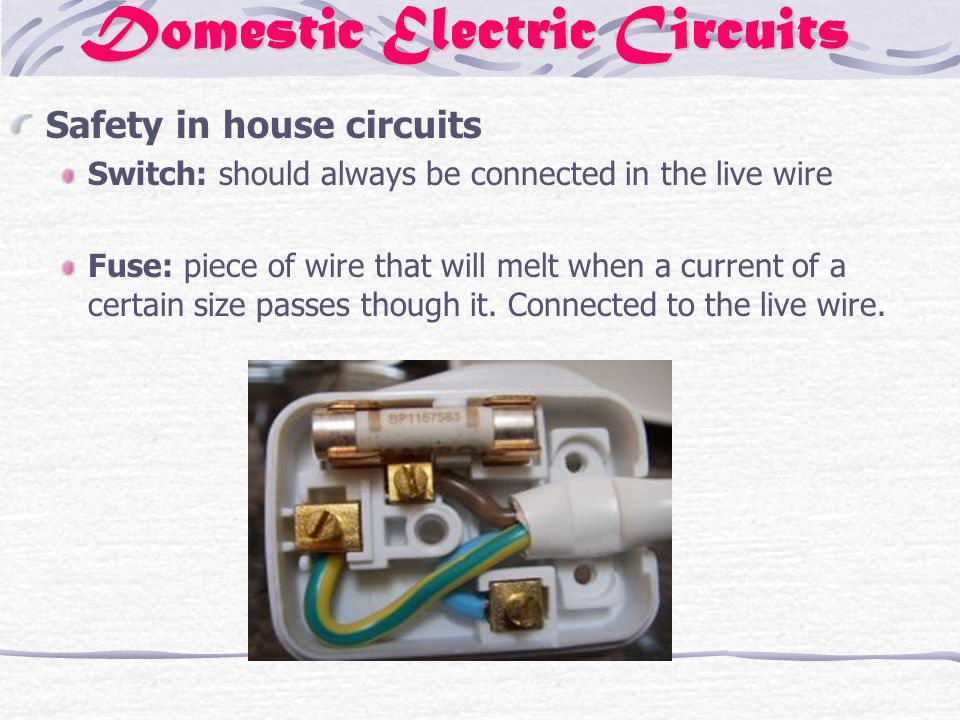 Domestic Electric Circuits Safety in house circuits Switch: should always be connected in the live wire Fuse: piece of wire that will melt when a current of a certain size passes though it.