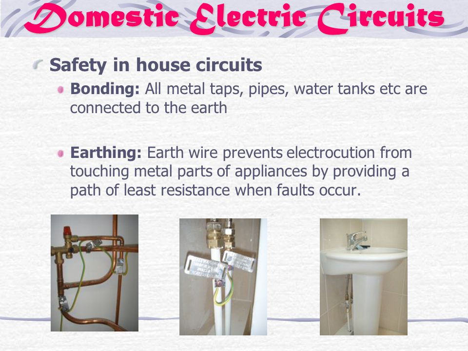 Domestic Electric Circuits Safety in house circuits Bonding: All metal taps, pipes, water tanks etc are connected to the earth Earthing: Earth wire prevents electrocution from touching metal parts of appliances by providing a path of least resistance when faults occur.