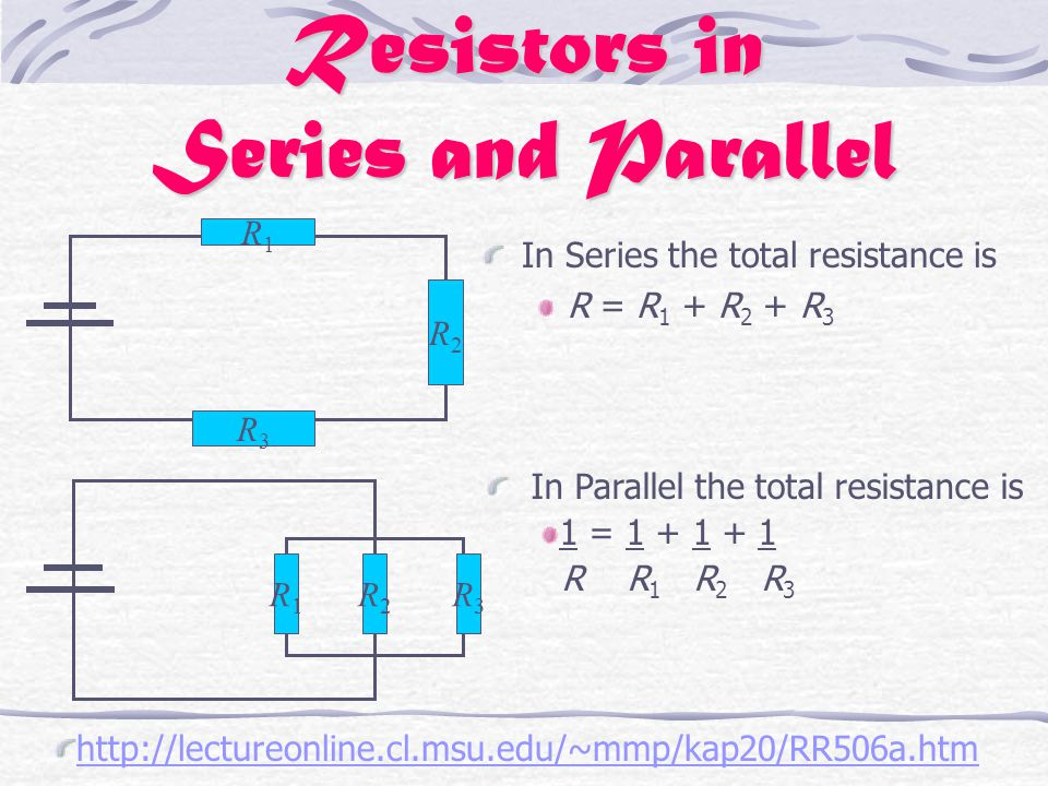 Resistors in Series and Parallel In Series the total resistance is R = R 1 + R 2 + R 3 R1R1 R2R2 R3R3 R1R1 R2R2 R3R3 In Parallel the total resistance is 1 = 1 + 1 + 1 R R 1 R 2 R 3 http://lectureonline.cl.msu.edu/~mmp/kap20/RR506a.htm