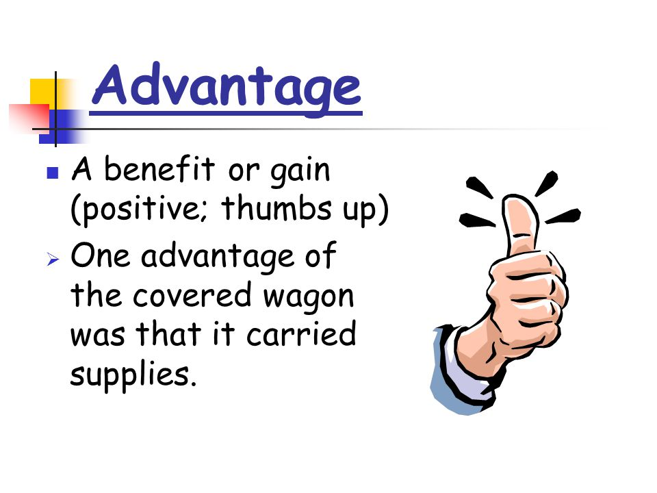 Advantage A benefit or gain (positive; thumbs up)  One advantage of the covered wagon was that it carried supplies.
