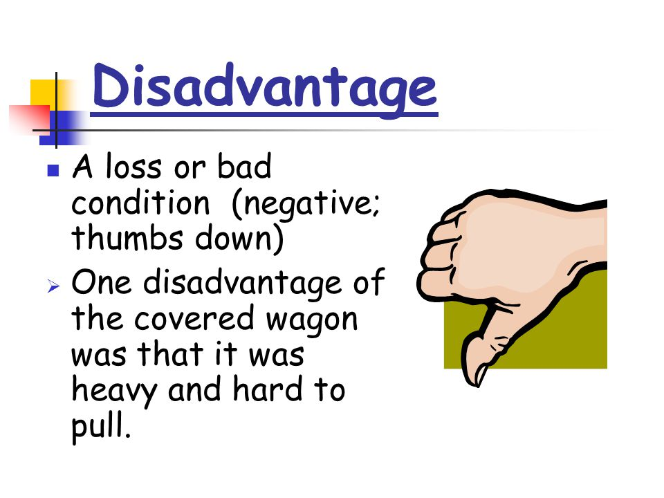 Disadvantage A loss or bad condition (negative; thumbs down)  One disadvantage of the covered wagon was that it was heavy and hard to pull.