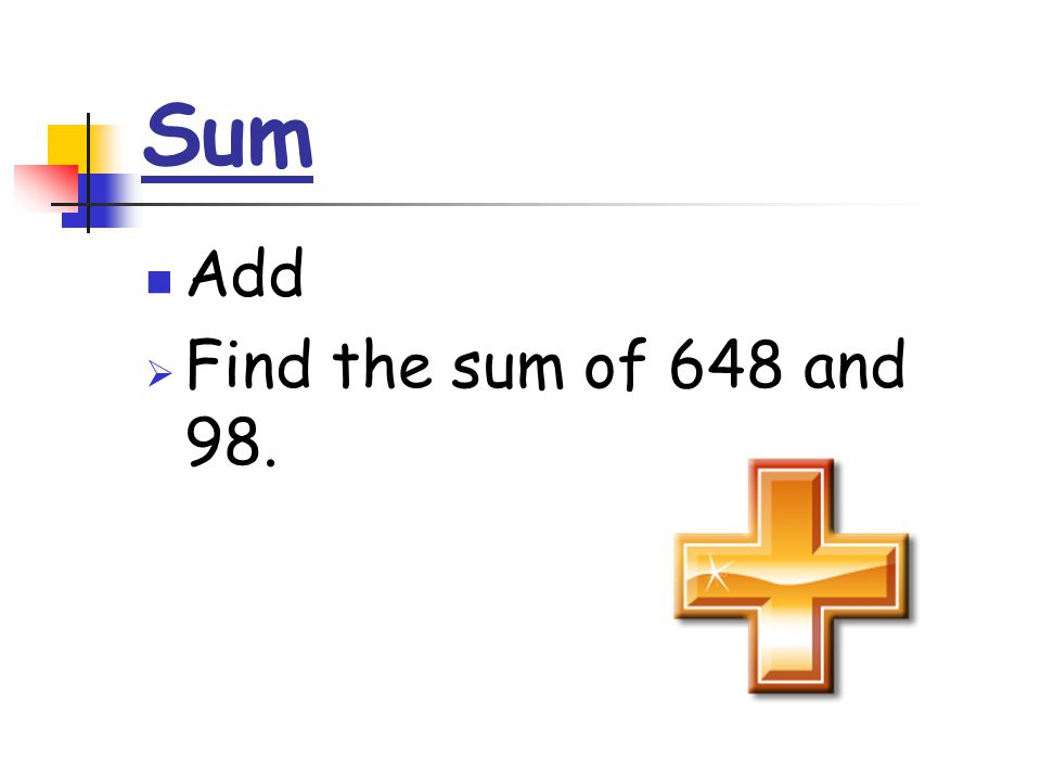 Sum Add  Find the sum of 648 and 98.