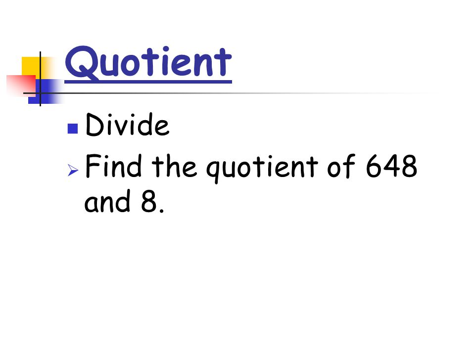 Quotient Divide  Find the quotient of 648 and 8.