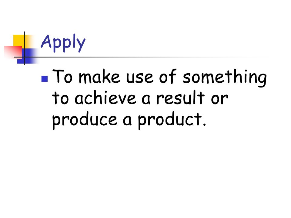 Apply To make use of something to achieve a result or produce a product.
