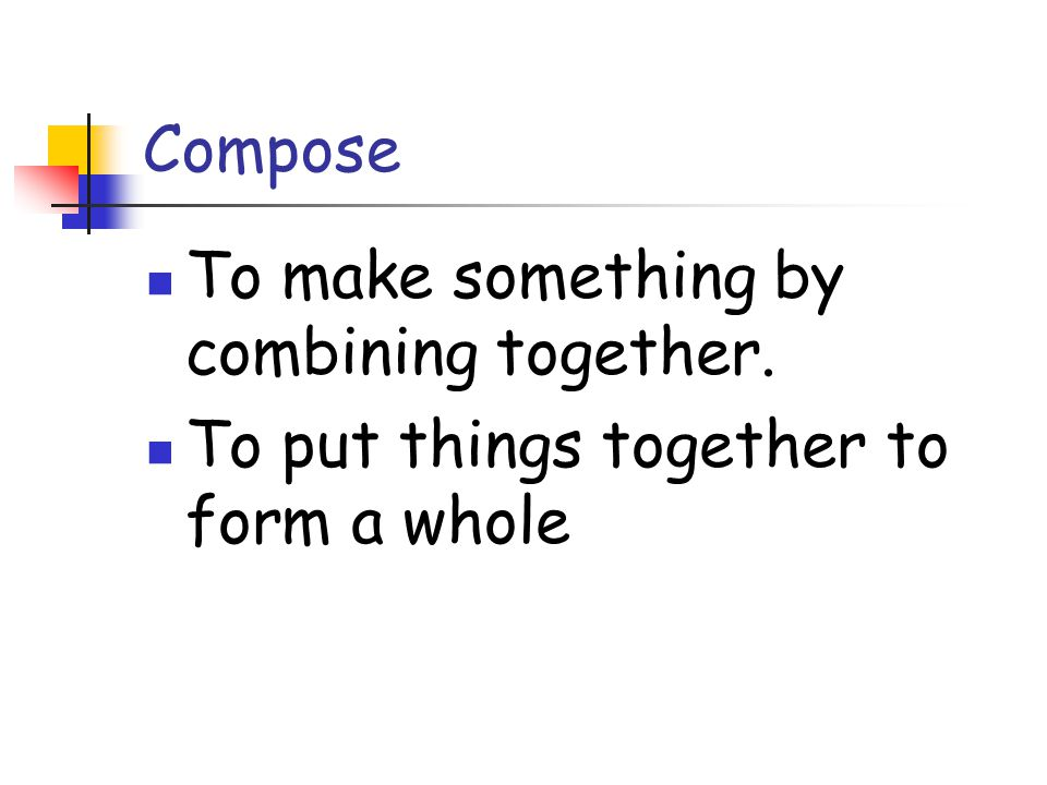Compose To make something by combining together. To put things together to form a whole