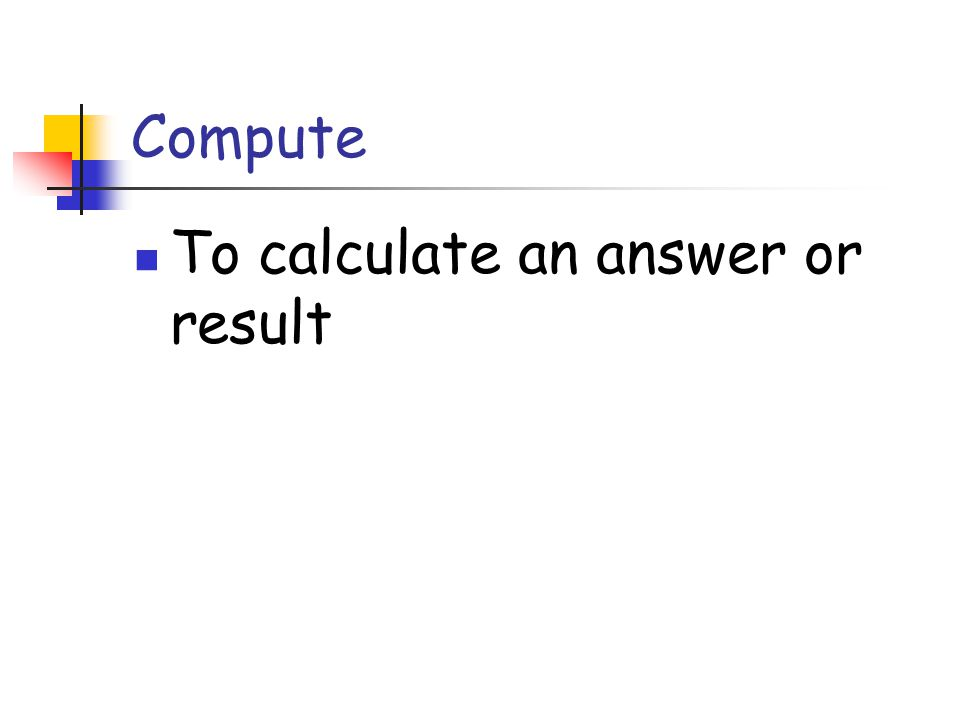 Compute To calculate an answer or result