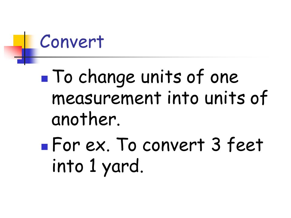 Convert To change units of one measurement into units of another.