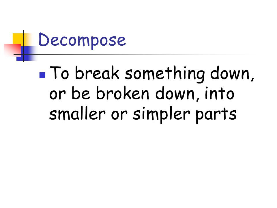 Decompose To break something down, or be broken down, into smaller or simpler parts