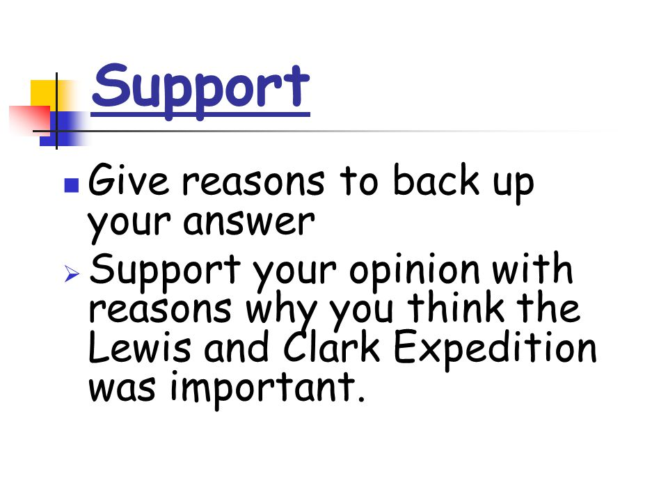 Support Give reasons to back up your answer  Support your opinion with reasons why you think the Lewis and Clark Expedition was important.
