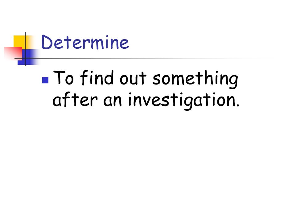 Determine To find out something after an investigation.