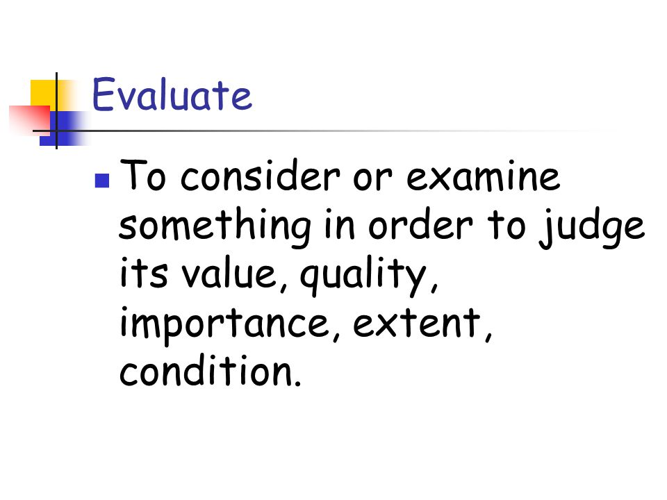 Evaluate To consider or examine something in order to judge its value, quality, importance, extent, condition.