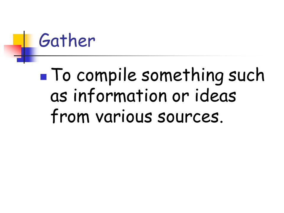 Gather To compile something such as information or ideas from various sources.
