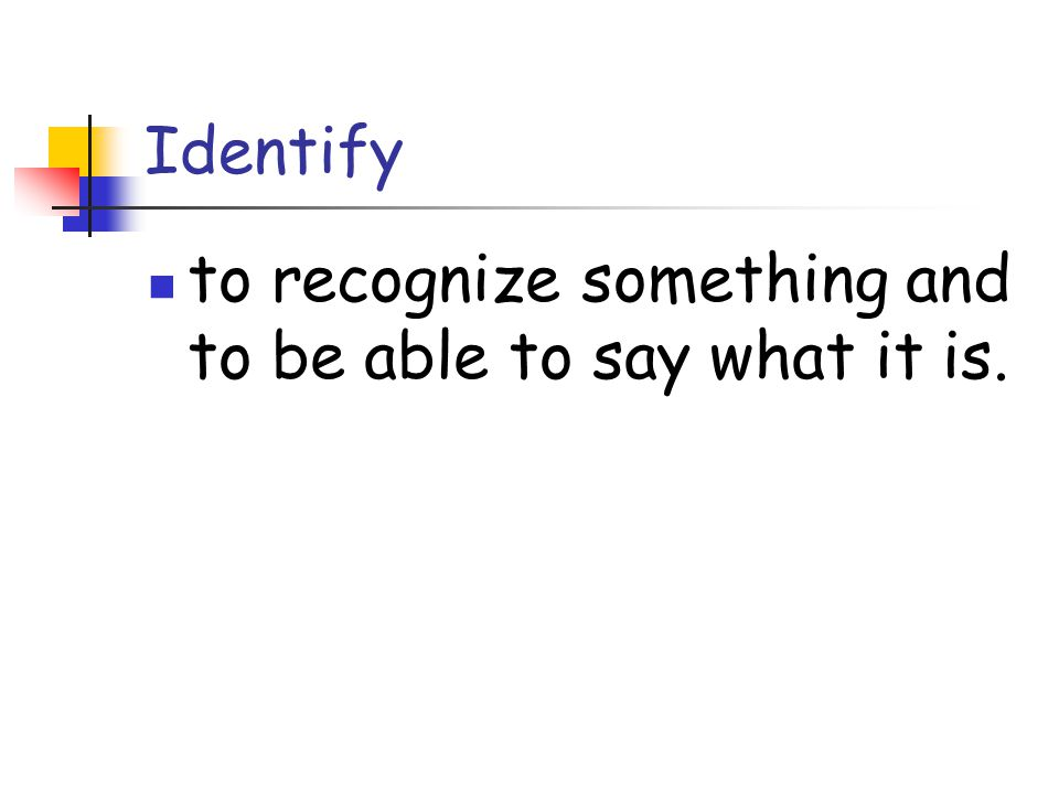 Identify to recognize something and to be able to say what it is.