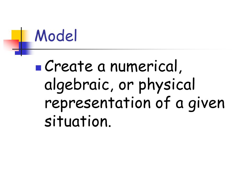 Model Create a numerical, algebraic, or physical representation of a given situation.