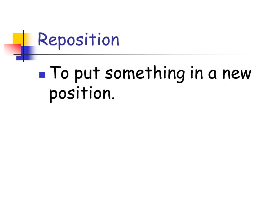 Reposition To put something in a new position.
