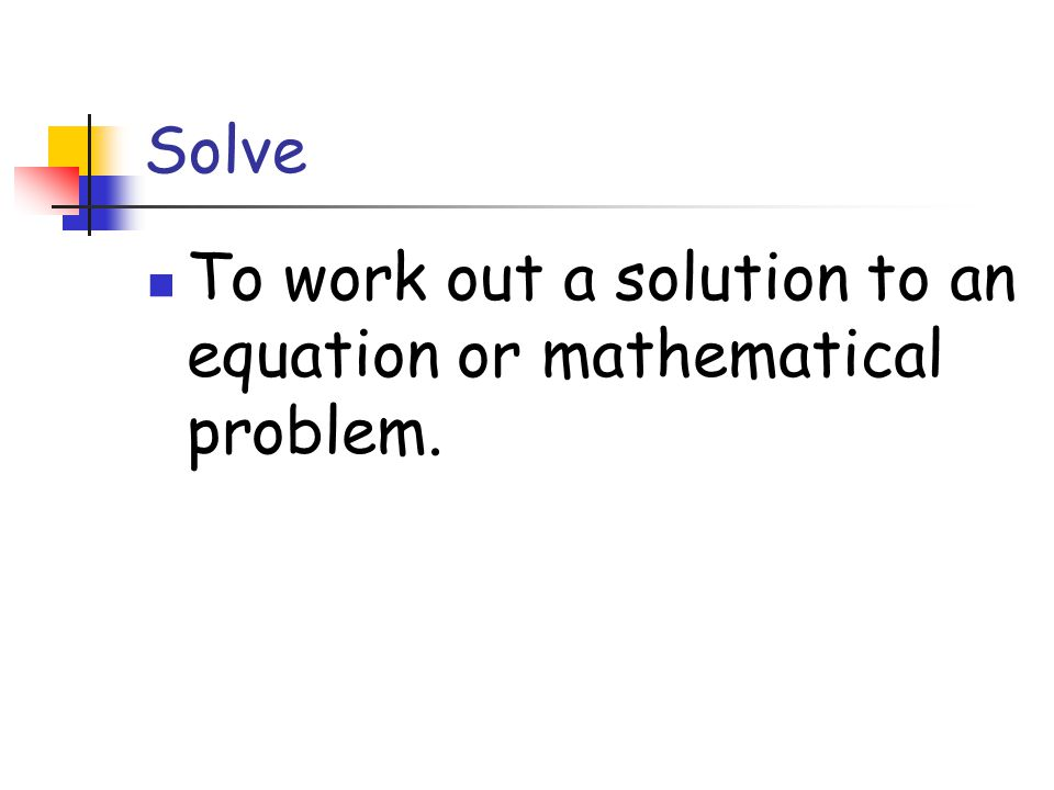 Solve To work out a solution to an equation or mathematical problem.